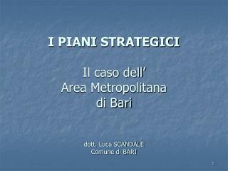 I PIANI STRATEGICI Il caso dell' Area Metropolitana  di Bari dott. Luca SCANDALE  Comune di BARI