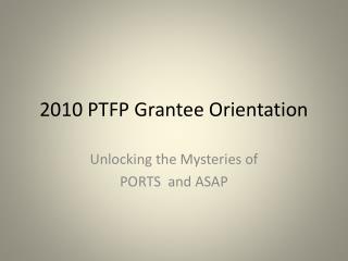 2010 PTFP Grantee Orientation