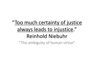 """"""" Too much certainty of justice always leads to injustice ."""" Reinhold Niebuhr"""