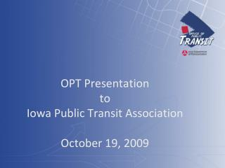OPT Presentation  to  Iowa Public Transit Association October 19, 2009
