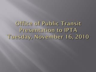 Office of Public Transit Presentation to IPTA Tuesday, November 16, 2010
