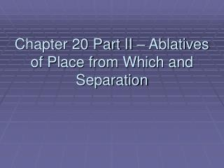 Chapter 20 Part II – Ablatives of Place from Which and Separation