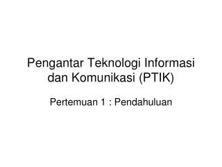 Pengantar Teknologi Informasi dan Komunikasi (PTIK)