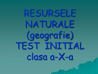 RESURSELE NATURALE (geografie)  TEST  INITIAL clasa a-X-a
