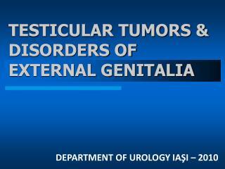 TESTICULAR TUMORS & DISORDERS OF EXTERNAL GENITALIA