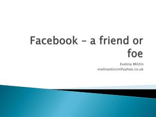 Facebook  – a  friend  or  foe
