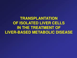 TRANSPLANTATION  OF ISOLATED LIVER CELLS  IN THE TREATMENT OF  LIVER-BASED METABOLIC DISEASE