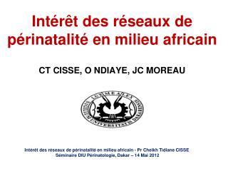 Intérêt des réseaux de périnatalité en milieu africain  CT CISSE, O NDIAYE, JC MOREAU