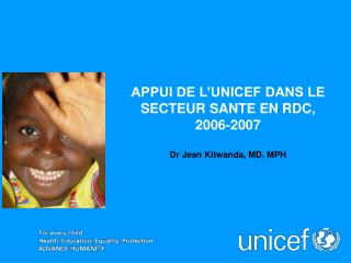 APPUI DE L'UNICEF DANS LE SECTEUR SANTE EN RDC,  2006-2007 Dr Jean Kitwanda, MD, MPH