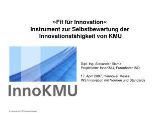 Dipl.-Ing. Alexander Slama Projektleiter InnoKMU, Fraunhofer IAO  17. April 2007, Hannover Messe