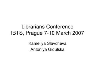 Librarians Conference IBTS, Prague 7-10 March 2007