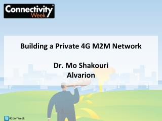 Building a Private 4G M2M Network Dr. Mo Shakouri Alvarion