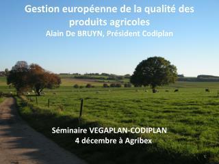 Gestion européenne de la qualité des produits agricoles Alain De BRUYN, Président Codiplan