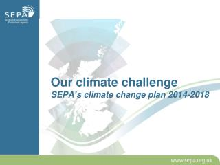 Our climate challenge SEPA's climate change plan 2014-2018