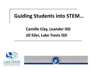 Guiding Students into STEM… 		Camille Clay, Leander ISD 		Jill Siler, Lake Travis ISD