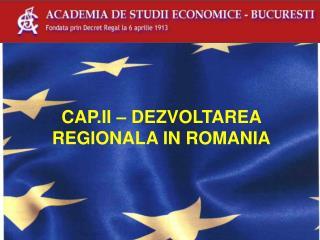 CAP.II – DEZVOLTAREA REGIONALA IN ROMANIA