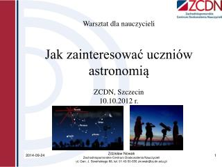 Warsztat dla nauczycieli Jak zainteresować uczniów astronomią ZCDN, Szczecin  10.10.2012 r.