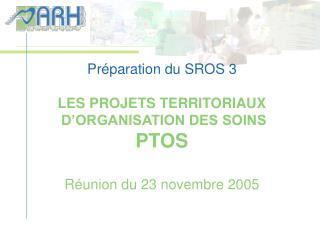 Préparation du SROS 3 LES PROJETS TERRITORIAUX  D'ORGANISATION DES SOINS PTOS