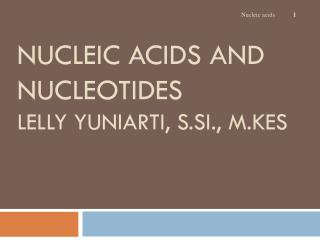 NUCLEIC ACIDS AND NUCLEOTIDES Lelly Yuniarti ,  S.Si .,  M.Kes