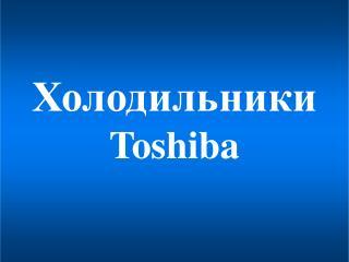 Холодильники Toshiba
