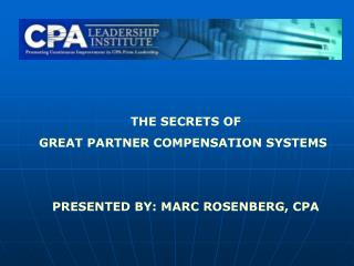 THE SECRETS OF GREAT PARTNER COMPENSATION SYSTEMS PRESENTED BY: MARC ROSENBERG, CPA