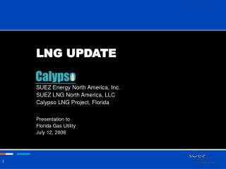 LNG UPDATE   SUEZ Energy North America, Inc. SUEZ LNG North America, LLC Calypso LNG Project, Florida  Presentation to
