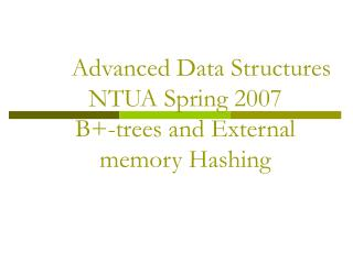 Advanced Data Structures NTUA Spring 2007 B+-trees and External memory Hashing
