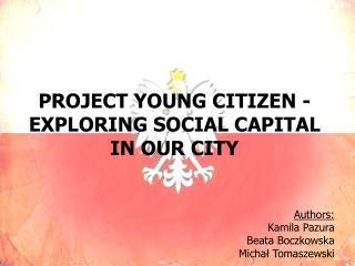PROJECT  Y OUNG  C ITIZEN - EXPLORING SOCIAL CAPITAL  IN OUR CITY