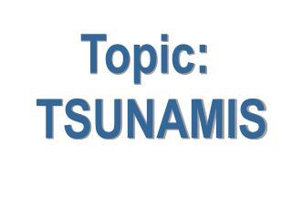 Topic:  TSUNAMIS