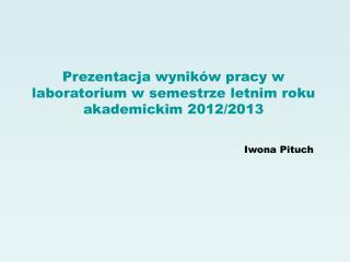 Prezentacja wyników pracy w laboratorium w semestrze letnim roku akademickim 2012/2013