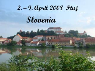 2. – 9. April 2008  Ptuj