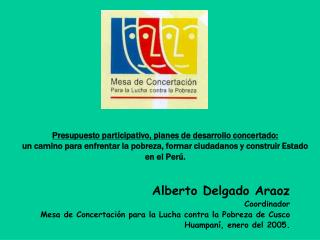 Alberto Delgado Araoz Coordinador  Mesa de Concertación para la Lucha contra la Pobreza de Cusco