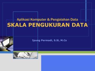 Aplikasi Komputer & Pengolahan Data SKALA PENGUKURAN DATA