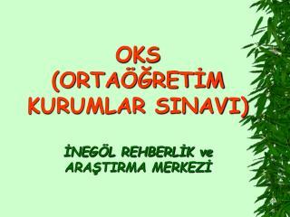OKS (ORTAÖĞRETİM KURUMLAR SINAVI) İNEGÖL REHBERLİK ve ARAŞTIRMA MERKEZİ