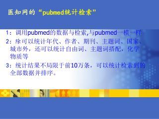 1 : 调用 pubmed 的数据与检索 , 与 pubmed 一模一样 2 :除 可以统计年代、作者、期刊、主题词、国家、城市外,还可以统计自由词、主题词搭配,化学物质等