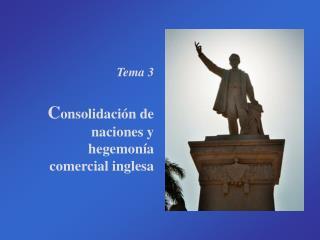 Tema 3 C onsolidación de naciones y hegemonía comercial inglesa