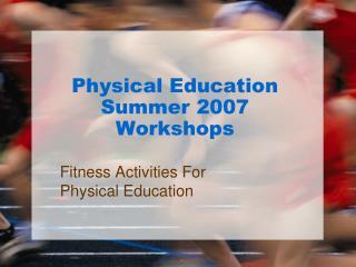 Physical Education Summer 2007 Workshops