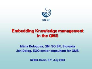 Embedding Knowledge management in the QMS Mária Dologová, QM, SO SR, Slovakia