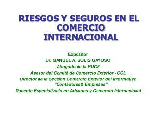 RIESGOS Y SEGUROS EN EL COMERCIO INTERNACIONAL Expositor Dr. MANUEL A. SOLIS GAYOSO