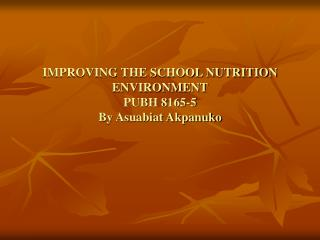 IMPROVING THE SCHOOL NUTRITION ENVIRONMENT PUBH 8165-5 By Asuabiat Akpanuko