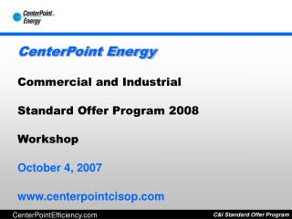 CenterPoint Energy Commercial and Industrial  Standard Offer Program 2008 Workshop October 4, 2007