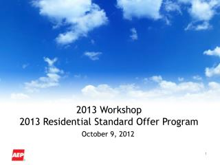 2013 Workshop 2013 Residential Standard Offer Program