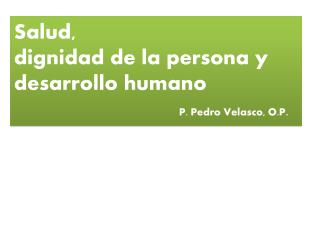 Salud,  dignidad de la persona y desarrollo humano P. Pedro Velasco, O.P .