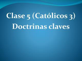 Clase 5 (Católicos 3) Doctrinas claves