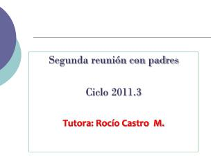 Segunda reunión con padres  Ciclo 2011.3 Tutora: Rocío Castro  M.