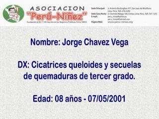 Nombre: Jorge Chavez Vega DX: Cicatrices queloides y secuelas de quemaduras de tercer grado.