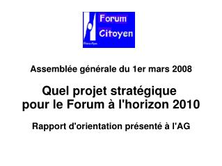 Assemblée générale du 1er mars 2008 Quel projet stratégique  pour le Forum à l'horizon 2010