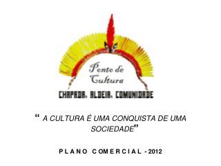 """""""  A CULTURA É UMA CONQUISTA DE UMA  SOCIEDADE """" P L A N O   C OM E R C I A L  - 2012"""