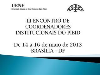 III ENCONTRO DE COORDENADORES INSTITUCIONAIS DO PIBID De 14 a 16 de maio de 2013 BRASÍLIA - DF