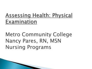 Assessing Health: Physical Examination  Metro Community College Nancy Pares, RN, MSN Nursing Programs